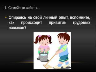 1. Семейные заботы. Опираясь на свой личный опыт, вспомните, как происходит п