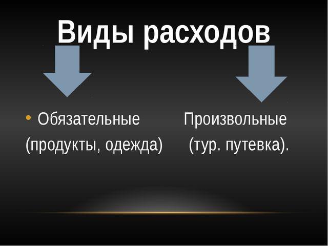 Виды расходов Обязательные Произвольные (продукты, одежда) (тур. путевка).