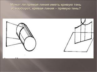 Может ли прямая линия иметь кривую тень и, наоборот, кривая линия – прямую те