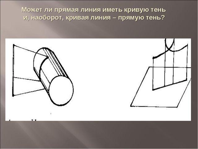 Может ли прямая линия иметь кривую тень и, наоборот, кривая линия – прямую те...