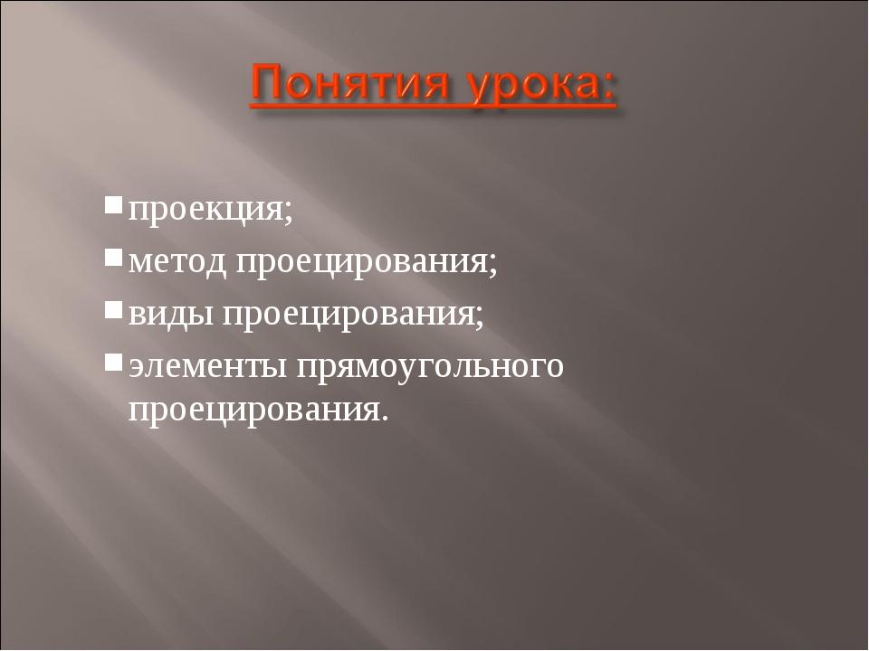 проекция; метод проецирования; виды проецирования; элементы прямоугольного пр...