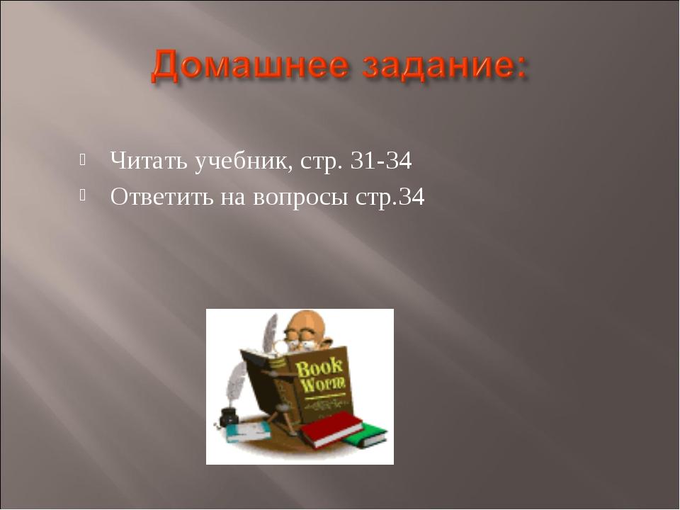 Читать учебник, стр. 31-34 Ответить на вопросы стр.34