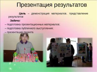 Презентация результатов Цель – демонстрация материалов, представление резуль