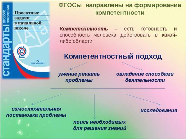 ФГОСы направлены на формирование компетентности Компетентность – есть готовно...