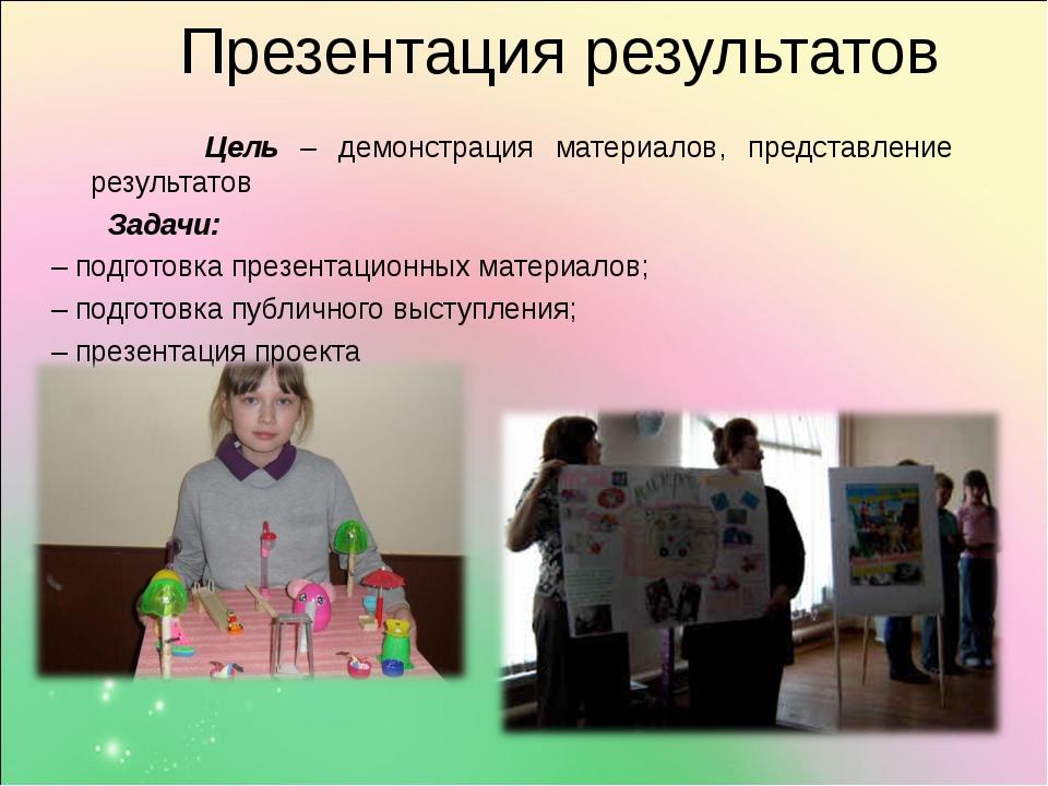 Презентация результатов Цель – демонстрация материалов, представление резуль...