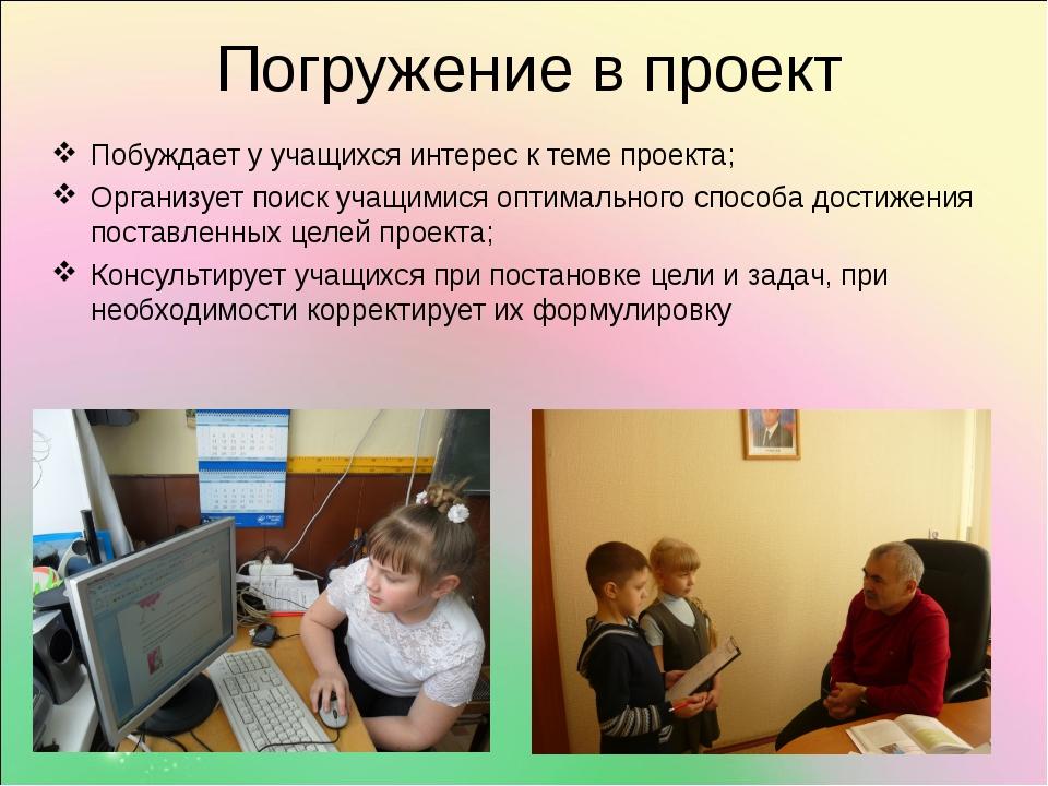 Погружение в проект Побуждает у учащихся интерес к теме проекта; Организует п...
