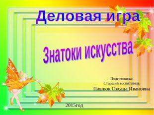 Подготовила: Старший воспитатель Павлюк Оксана Ивановна 2015год