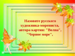 "Назовите русского художника-морениста, автора картин: ""Волна"", ""Черное море"","