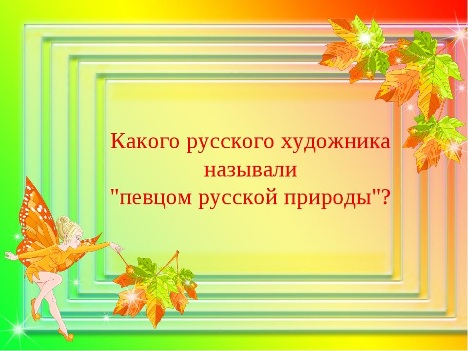 """Какого русского художника называли """"певцом русской природы""""?"""