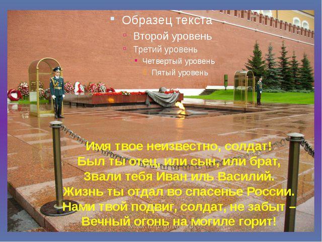 Имя твое неизвестно, солдат! Был ты отец, или сын, или брат, Звали тебя Иван...