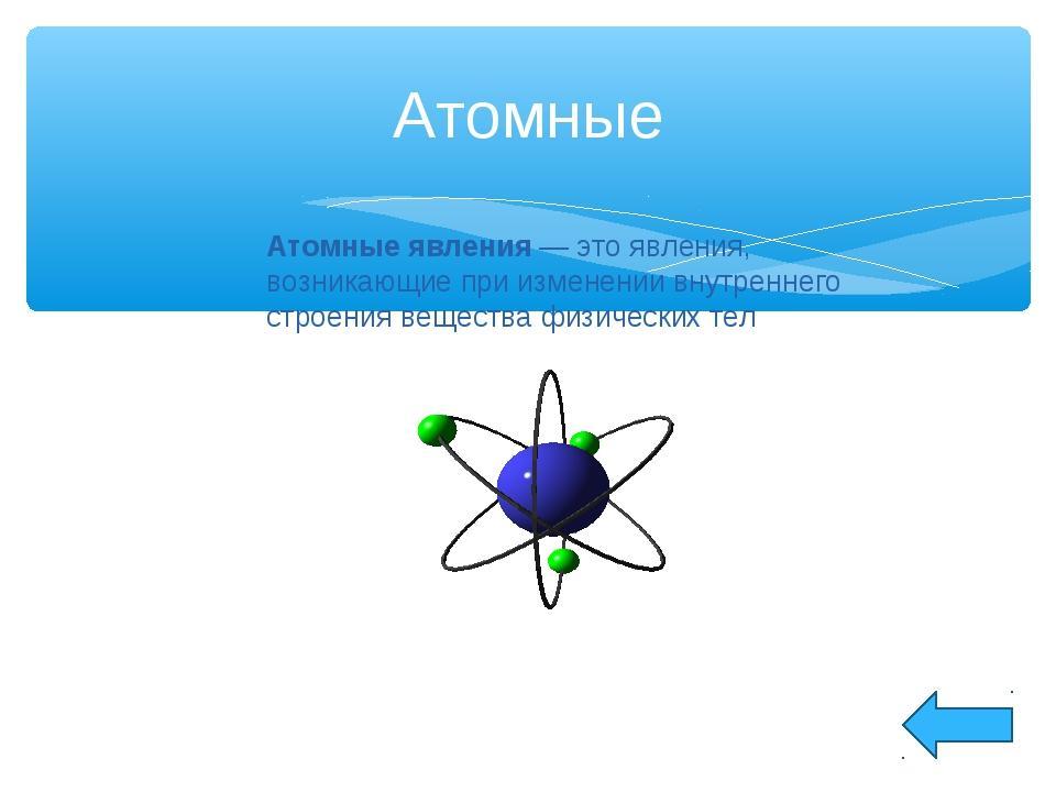 Атомные Атомные явления— это явления, возникающие при изменении внутреннего...