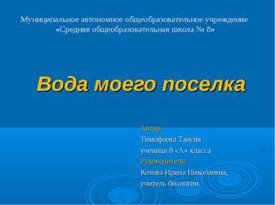 Вода моего поселка Автор: Тимофеева Таисия ученица 8 «А» класса Руководитель: