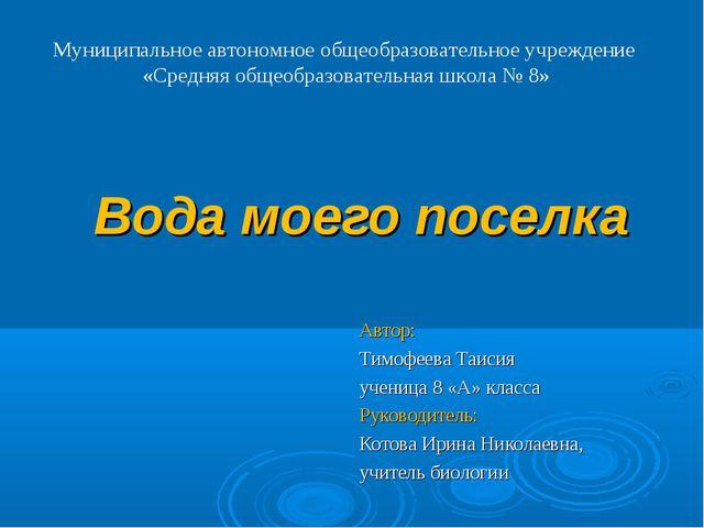 Вода моего поселка Автор: Тимофеева Таисия ученица 8 «А» класса Руководитель:...