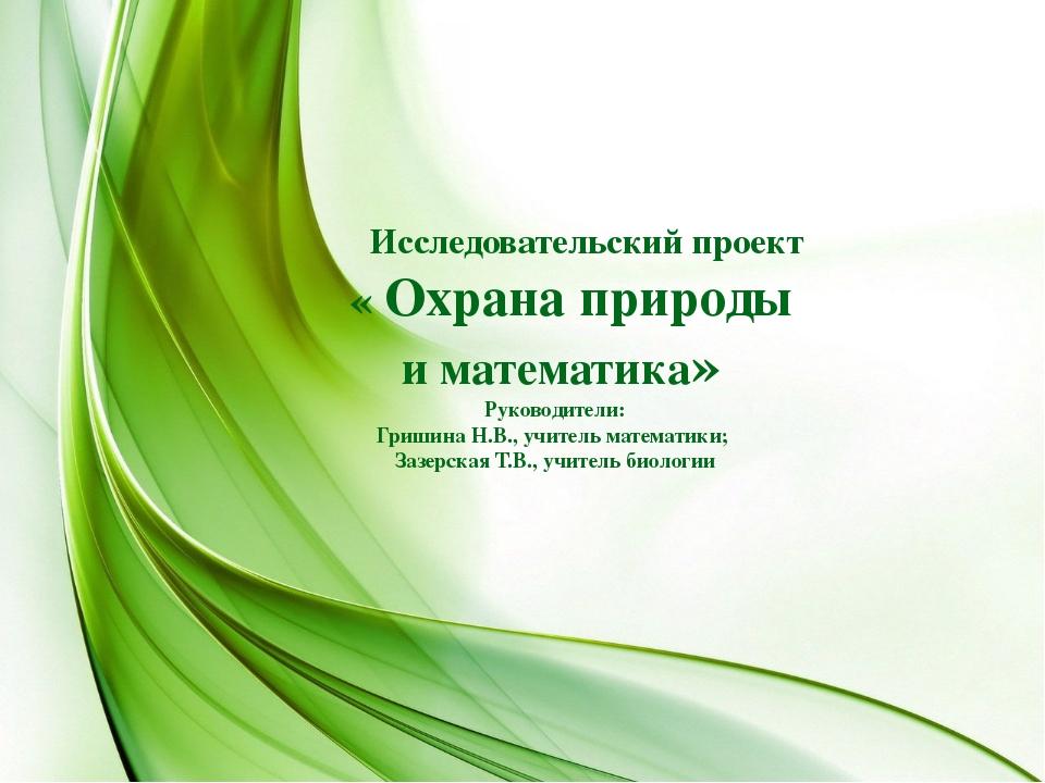 Исследовательский проект « Охрана природы и математика» Руководители: Гришин...