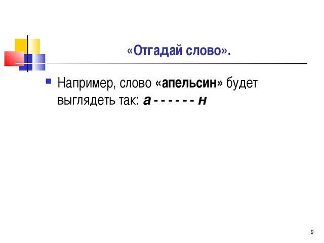 * «Отгадай слово». Например, слово «апельсин» будет выглядеть так: а - - - -...