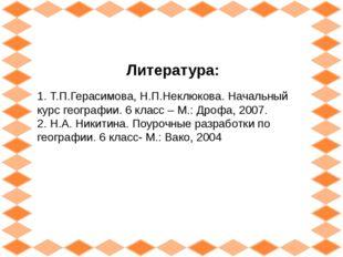 Литература: 1. Т.П.Герасимова, Н.П.Неклюкова. Начальный курс географии. 6 кла