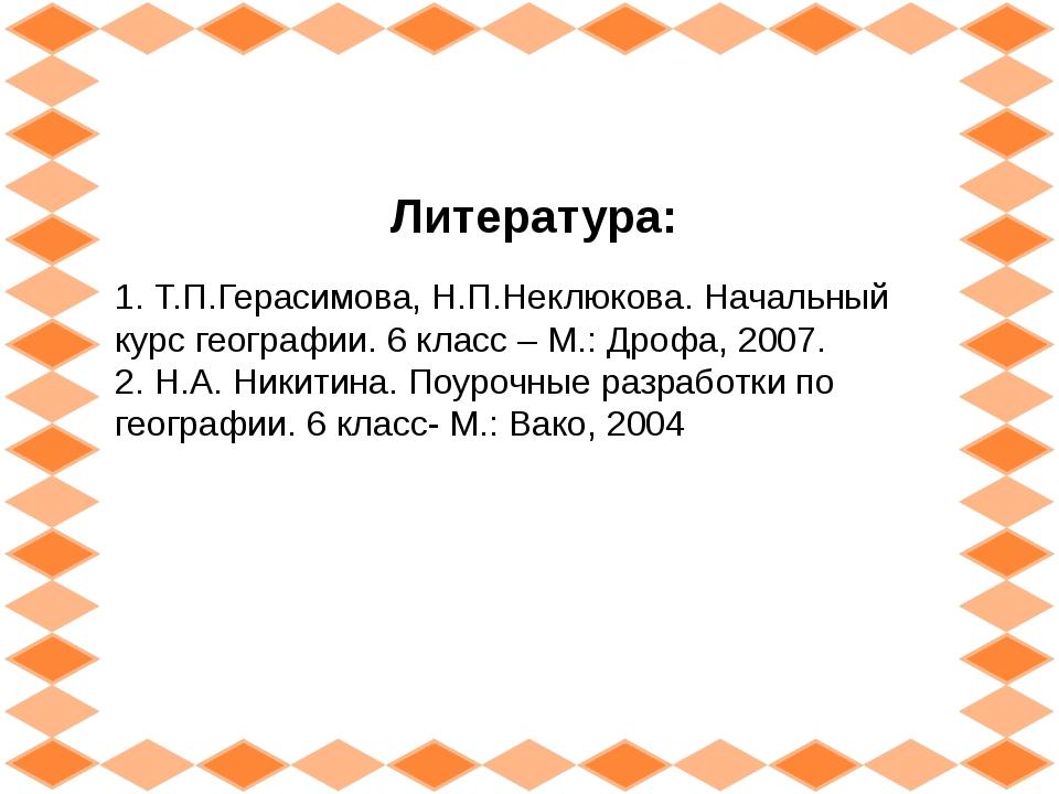 Литература: 1. Т.П.Герасимова, Н.П.Неклюкова. Начальный курс географии. 6 кла...