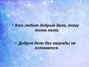 Кто любит добрые дела, тому жизнь мила. Доброе дело без награды не останется.