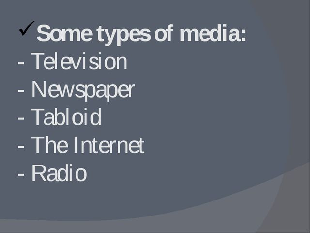 Some types of media: - Television - Newspaper - Tabloid - The Internet - Radio