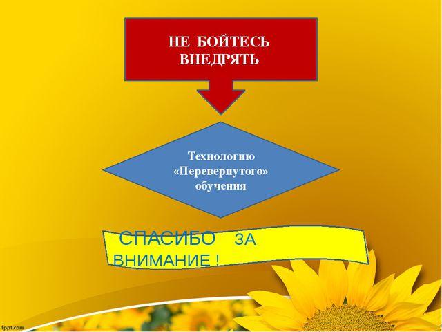 НЕ БОЙТЕСЬ ВНЕДРЯТЬ Технологию «Перевернутого» обучения СПАСИБО ЗА ВНИМАНИЕ !