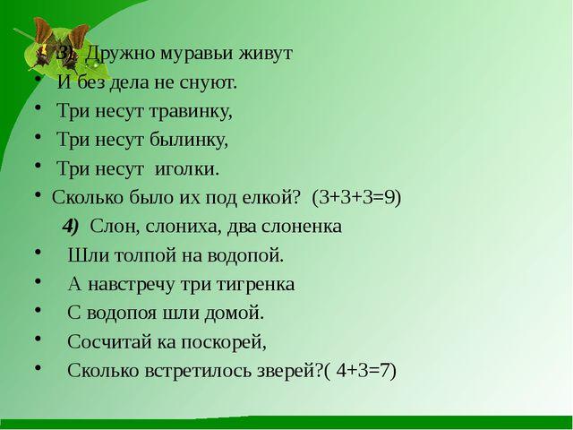3) Дружно муравьи живут И без дела не снуют. Три несут травинку, Три несут...