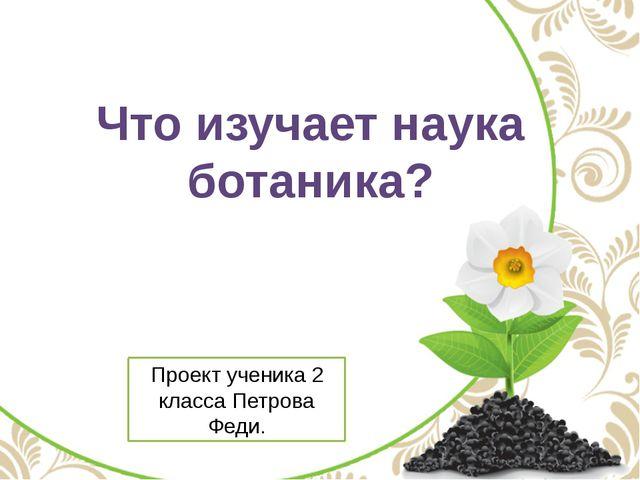 Что изучает наука ботаника? Проект ученика 2 класса Петрова Феди.