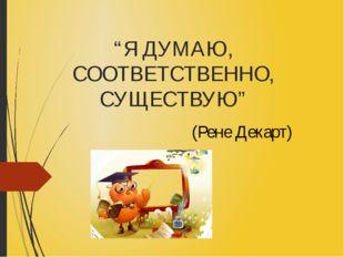 """""""Я ДУМАЮ, СООТВЕТСТВЕННО, СУЩЕСТВУЮ"""" (Рене Декарт)"""