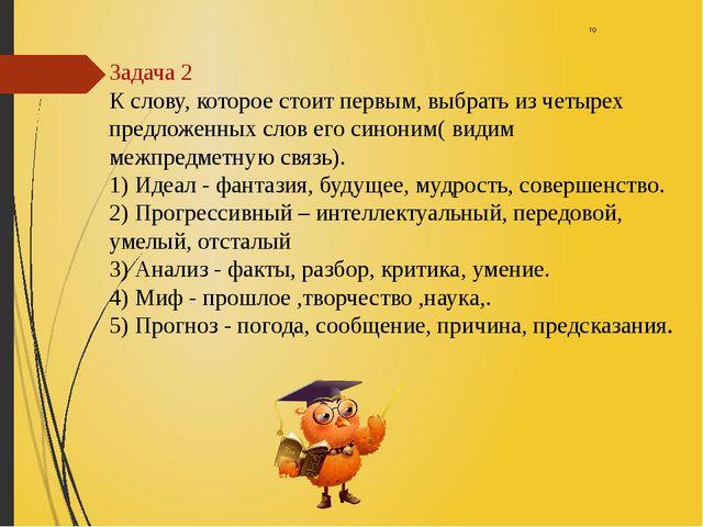 то Задача 2 К слову, которое стоит первым, выбрать из четырех предложенных сл...