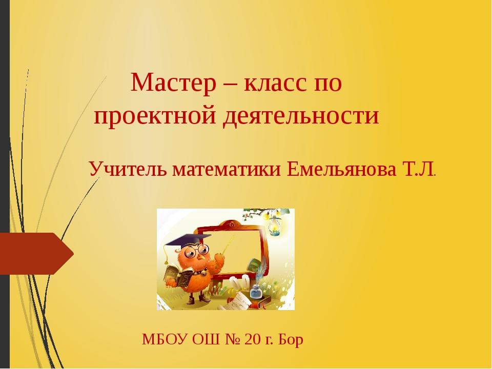 Мастер – класс по проектной деятельности Учитель математики Емельянова Т.Л. М...