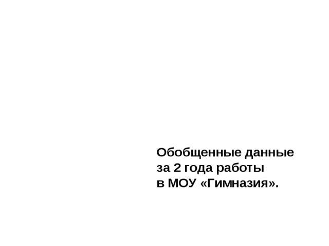 Обобщенные данные за 2 года работы в МОУ «Гимназия».