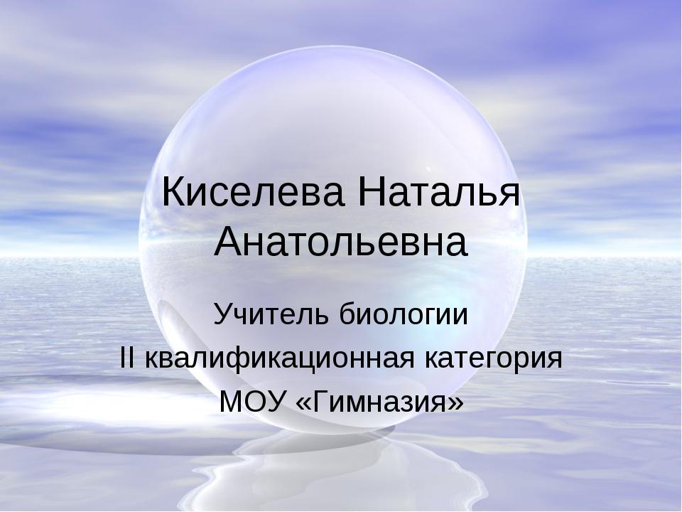 Киселева Наталья Анатольевна Учитель биологии II квалификационная категория М...