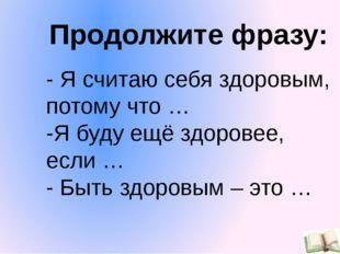 - Я считаю себя здоровым, потому что … -Я буду ещё здоровее, если … - Быть зд
