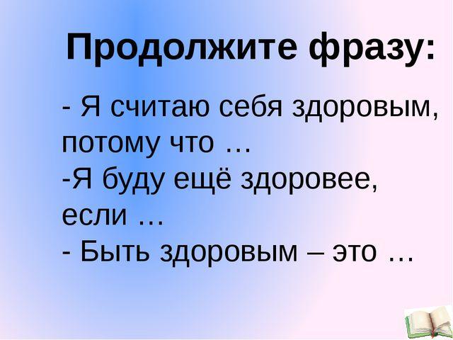 - Я считаю себя здоровым, потому что … -Я буду ещё здоровее, если … - Быть зд...