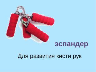 Для развития кисти рук эспандер