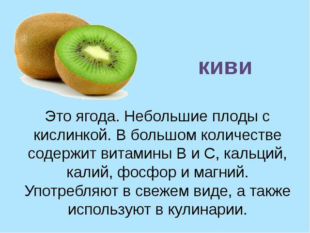 Это ягода. Небольшие плоды с кислинкой. В большом количестве содержит витамин...