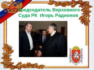 Председатель Верховного Суда РК Игорь Радионов