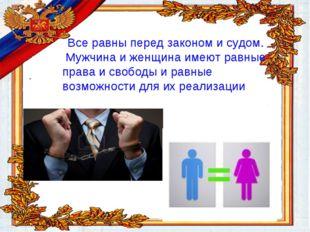 Все равны перед законом и судом. Мужчина и женщина имеют равные права и своб