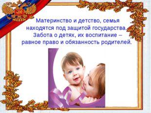 Материнство и детство, семья находятся под защитой государства. Забота о дет