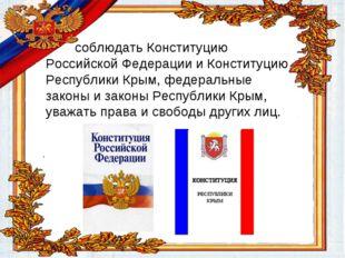 соблюдать Конституцию Российской Федерации и Конституцию Республики Крым, фе