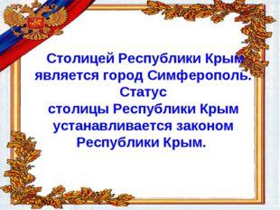 Столицей Республики Крым является город Симферополь. Статус столицы Республи