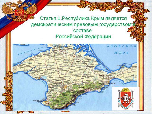 Статья 1.Республика Крым является демократическим правовым государством в сос...