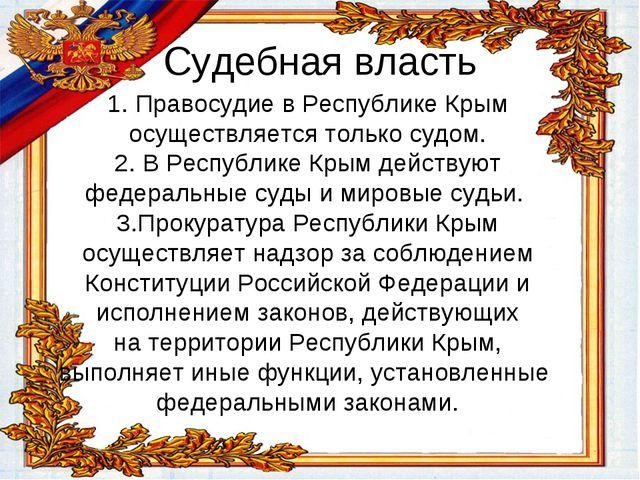 Судебная власть 1. Правосудие в Республике Крым осуществляется только судом....