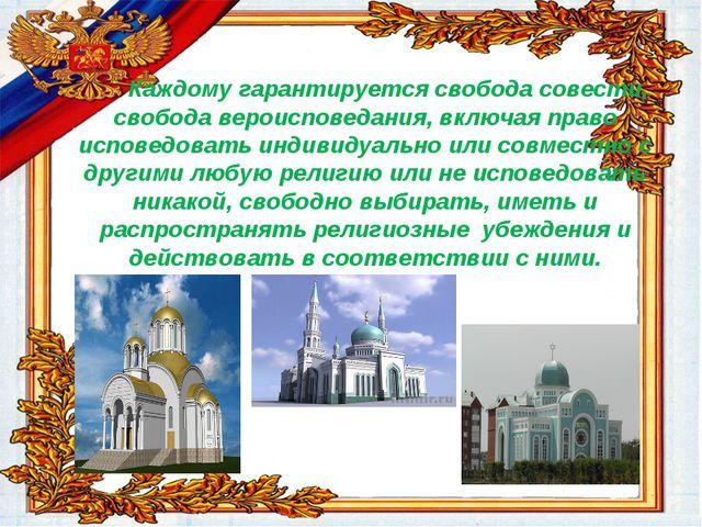 Каждому гарантируется свобода совести, свобода вероисповедания, включая прав...