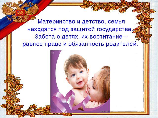 Материнство и детство, семья находятся под защитой государства. Забота о дет...