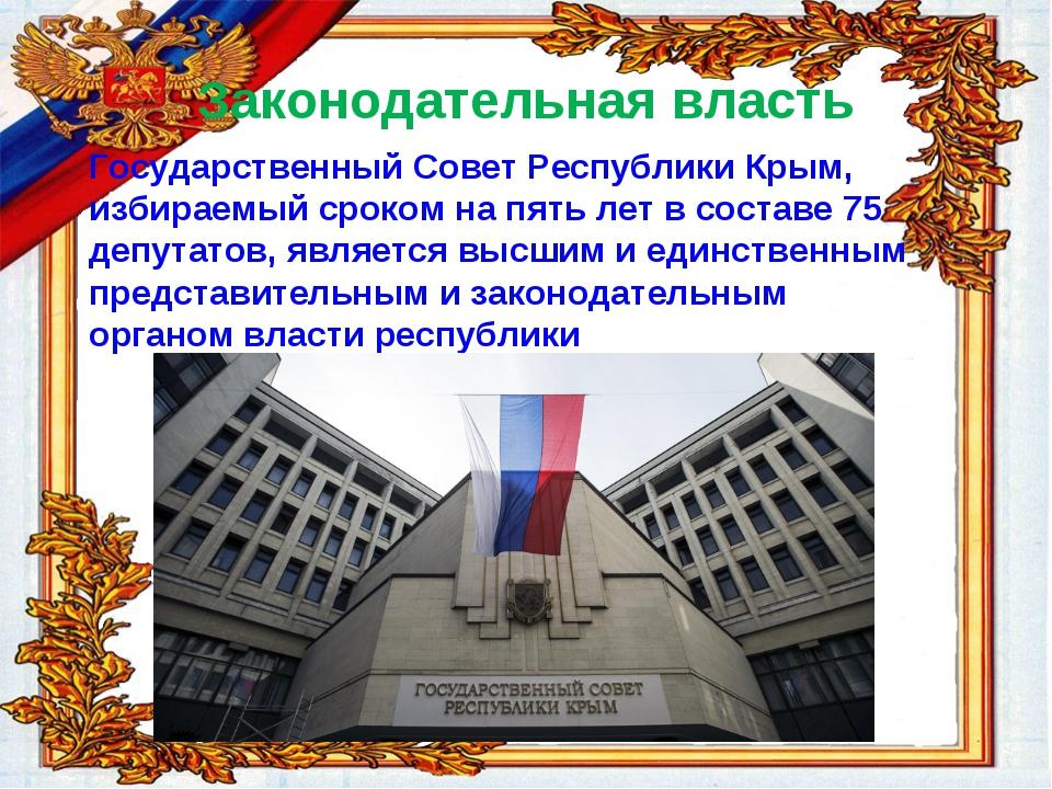 Законодательная власть Государственный Совет Республики Крым, избираемый срок...
