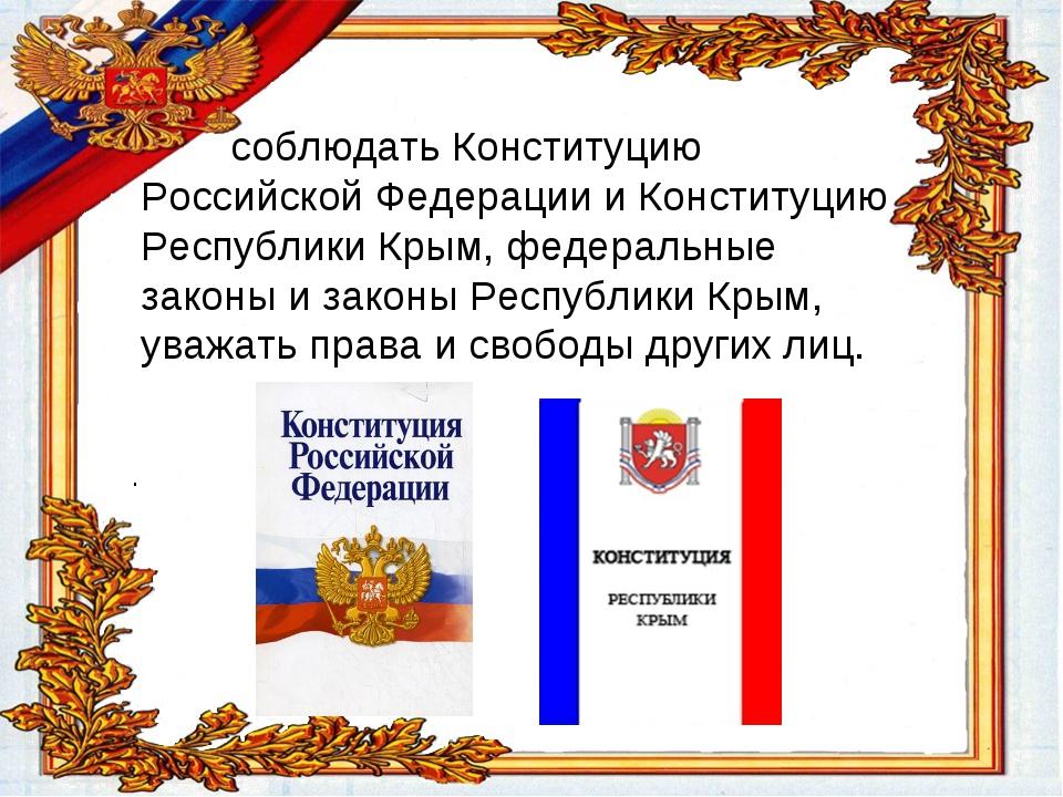 соблюдать Конституцию Российской Федерации и Конституцию Республики Крым, фе...