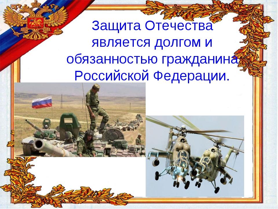 Защита Отечества является долгом и обязанностью гражданина Российской Федерац...