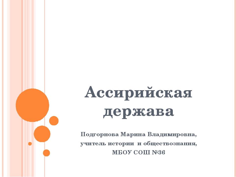 Ассирийская держава Подгорнова Марина Владимировна, учитель истории и обществ...