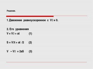 Решение. 1 Движение равноускоренное с V0 ≠ 0. 2. Его уравнения V = V0 + at (1
