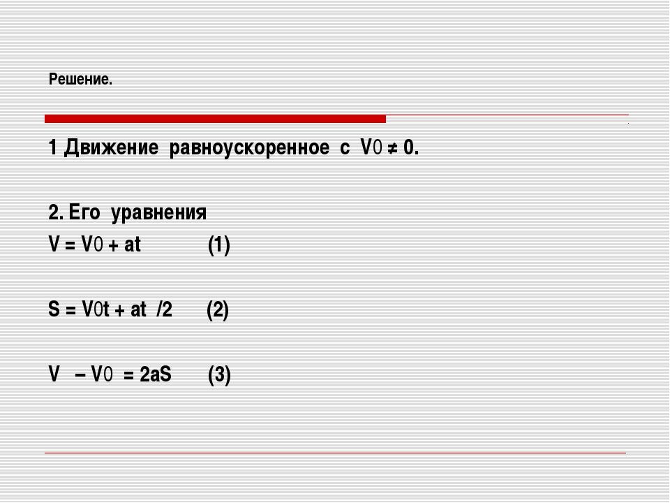 Решение. 1 Движение равноускоренное с V0 ≠ 0. 2. Его уравнения V = V0 + at (1...